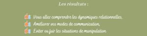 Les résultats : Vous allez comprendre les dynamiques relationnelles, améliiorer vos modes de communication, éviter ou fuir les situations de manipulation.